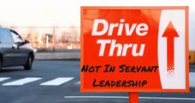 Servant Leadership has No Drive Thru